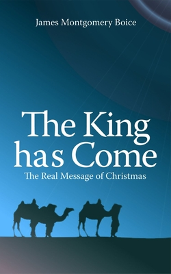 The King Has Come: The Real Message of Christmas - Boice, James Montgomery