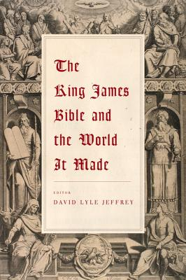 The King James Bible and the World It Made - Jeffrey, David Lyle (Editor)