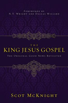 The King Jesus Gospel: The Original Good News Revisited - McKnight, Scot, and Willard, N.T. Wright and Dallas (Foreword by)