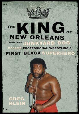 The King of New Orleans: How the Junkyard Dog Became Professional Wrestling's First Black Superhero - Klein, Greg