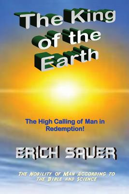 The King of the Earth: The Nobility of Man According to the Bible and Science - Sauer, Erich