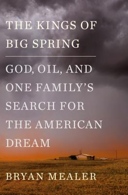 The Kings of Big Spring: God, Oil, and One Family's Search for the American Dream - Mealer, Bryan
