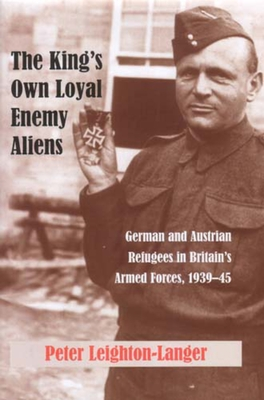 The King's Own Loyal Enemy Aliens: German and Austrian Refugees in Britain's Armed Forces, 1939-45 - Leighton-Langer, Peter