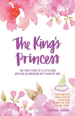 The King's Princess: The True Story of a Little Girl with an Astonishing Gift Given by God - Chang, Sophia
