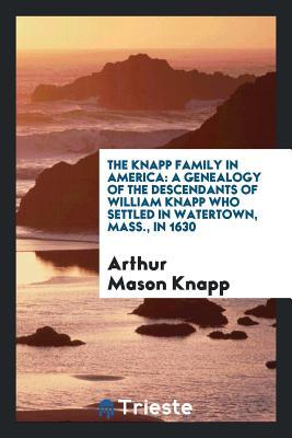 The Knapp Family in America: A Genealogy of the Descendants of William Knapp Who Settled in Watertown, Mass., in 1630 - Knapp, Arthur Mason