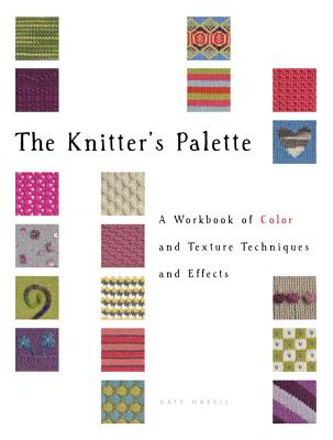 The Knitter's Palette: A Workbook of Color and Texture Techniques and Effects - Haxell, Kate