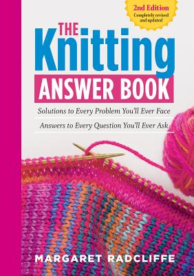 The Knitting Answer Book, 2nd Edition: Solutions to Every Problem You'll Ever Face; Answers to Every Question You'll Ever Ask - Radcliffe, Margaret