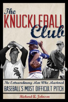 The Knuckleball Club: The Extraordinary Men Who Mastered Baseball's Most Difficult Pitch - Johnson, Richard A