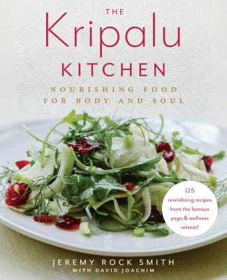 The Kripalu Kitchen: Nourishing Food for Body and Soul: A Cookbook - Rock Smith, Jeremy, and Joachim, David