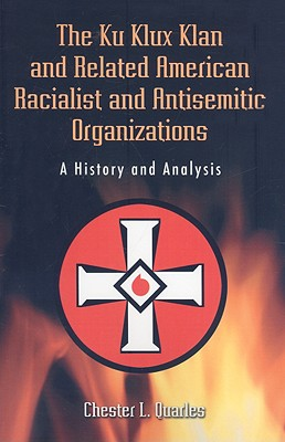 The Ku Klux Klan and Related American Racialist and Antisemitic Organizations: A History and Analysis - Quarles, Chester L, phd