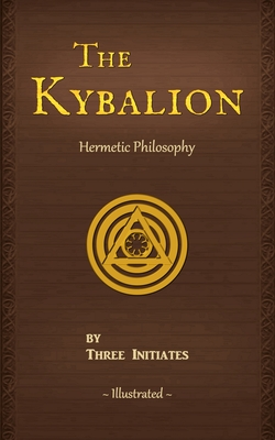 The Kybalion: A Study of The Hermetic Philosophy of Ancient Egypt and Greece - Three Initiates, and The Kybalion Resource Page (Foreword by)