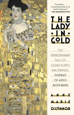 The Lady in Gold: The Extraordinary Tale of Gustav Klimt's Masterpiece, Portrait of Adele Bloch-Bauer - O'Connor, Anne-Marie