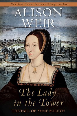 The Lady in the Tower: The Fall of Anne Boleyn - Weir, Alison