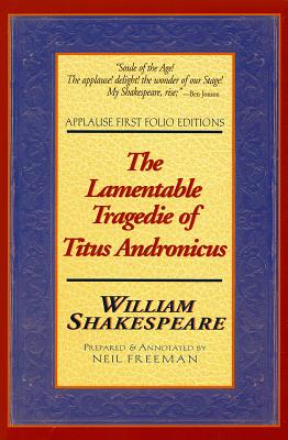 The Lamentable Tragedie of Titus Andronicus: Applause First Folio Editions - Shakespeare, William, and Freeman, Neil (Text by)