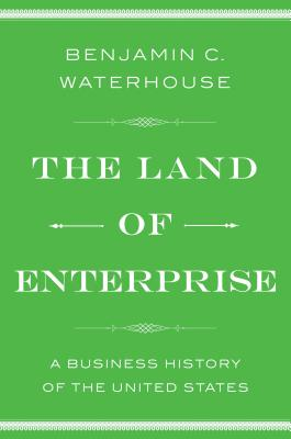 The Land of Enterprise: A Business History of the United States - Waterhouse, Benjamin C