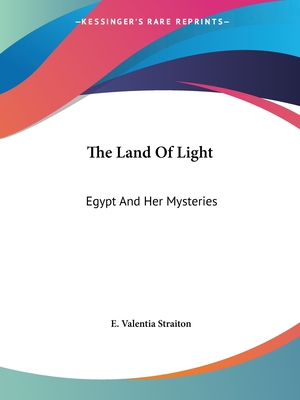 The Land of Light: Egypt and Her Mysteries - Straiton, E Valentia