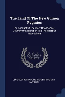 The Land of the New Guinea Pygmies: An Account of the Story of a Pioneer Journey of Exploration Into the Heart of New Guinea - Rawling, Cecil Godfrey, and Harrison, Herbert Spencer (Creator)