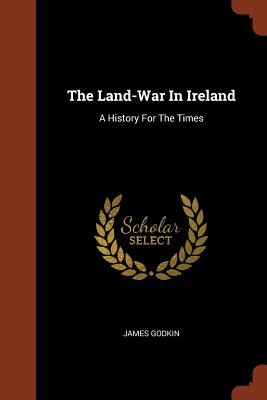 The Land-War in Ireland: A History for the Times - Godkin, James