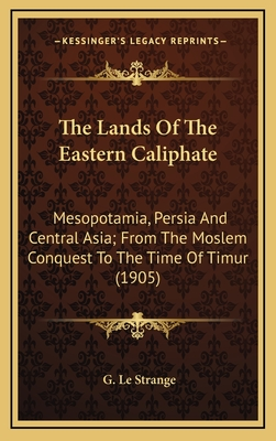 The Lands of the Eastern Caliphate: Mesopotamia, Persia and Central Asia; From the Moslem Conquest to the Time of Timur (1905) - Le Strange, G