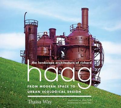The Landscape Architecture of Richard Haag: From Modern Space to Urban Ecological Design - Way, Thaisa, and Olin, Laurie (Afterword by), and Treib, Marc (Foreword by)