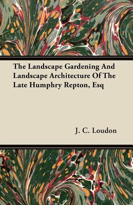 The Landscape Gardening and Landscape Architecture of the Late Humphry Repton, Esq - Loudon, J C