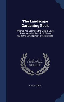 The Landscape Gardening Book: Wherein Are Set Down the Simple Laws of Beauty and Utility Which Should Guide the Development of All Grounds - Tabor, Grace