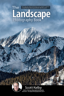 The Landscape Photography Book: The Step-By-Step Techniques You Need to Capture Breathtaking Landscape Photos Like the Pros - Kelby, Scott