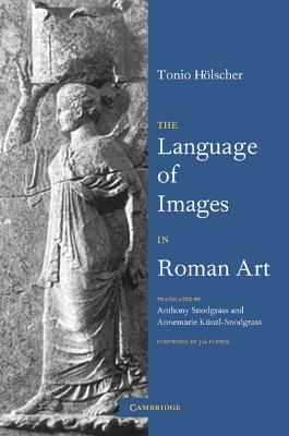 The Language of Images in Roman Art - Holscher, Tonio, and Snodgrass, Anthony (Translated by), and Kunzl-Snodgrass, Annemarie (Translated by)