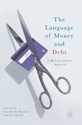 The Language of Money and Debt: A Multidisciplinary Approach - Mooney, Annabelle (Editor), and Sifaki, Evi (Editor)