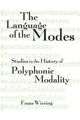 The Language of the Modes: Studies in the History of Polyphonic Modality - Wiering, Frans