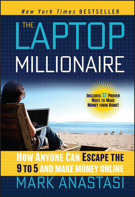 The Laptop Millionaire: How Anyone Can Escape the 9 to 5 and Make Money Online - Anastasi, Mark