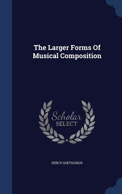 The Larger Forms of Musical Composition - Goetschius, Percy