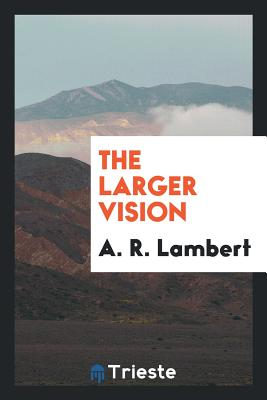 The Larger Vision - Lambert, A R
