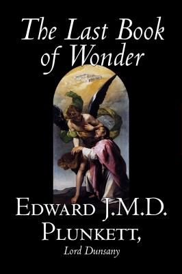 The Last Book of Wonder by Edward J. M. D. Plunkett, Fiction, Classics, Fantasy, Horror - Plunkett, Edward J M D, and Dunsany, Edward John Moreton, Lord
