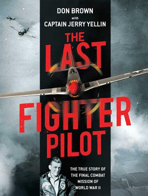 The Last Fighter Pilot: The True Story of the Final Combat Mission of World War II - Brown, Don, and Yellin, Jerry, Capt.