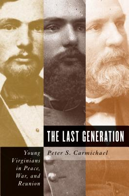 The Last Generation: Young Virginians in Peace, War, and Reunion - Carmichael, Peter S, Professor