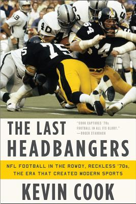 The Last Headbangers: NFL Football in the Rowdy, Reckless '70s: The Era That Created Modern Sports - Cook, Kevin