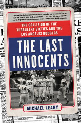 The Last Innocents: The Collision of the Turbulent Sixties and the Los Angeles Dodgers - Leahy, Michael