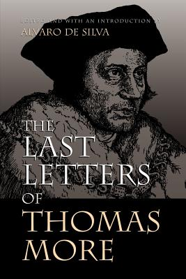 The Last Letters of Thomas More - More, Thomas, Sir, and Moore, Thomas, and de Silva, Alvaro (Editor)