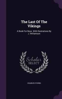 The Last of the Vikings: A Book for Boys. with Illustrations by J. Williamson - Young, Charles