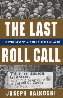 The Last Roll Call: The 29th Infantry Division Victorious, 1945 - Balkoski, Joseph