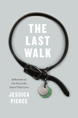 The Last Walk: Reflections on Our Pets at the End of Their Lives - Pierce, Jessica