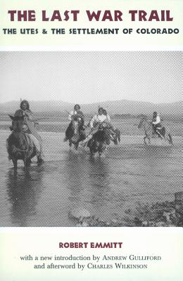 The Last War Trail: The Utes & the Settlement of Colorado - Emmitt, Robert