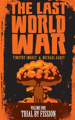 The Last World War: Volume 1 Trial by Fission - Imholt, Timothy