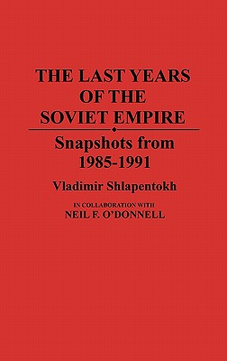 The Last Years of the Soviet Empire: Snapshots from 1985-1991 - Shlapentokh, Vladimir, and O'Donnell, Neil