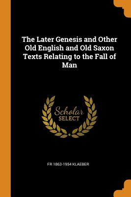 The Later Genesis and Other Old English and Old Saxon Texts Relating to the Fall of Man - Klaeber, Fr 1863-1954