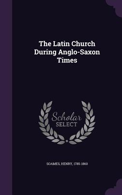 The Latin Church During Anglo-Saxon Times - Soames, Henry