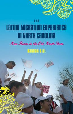 The Latino Migration Experience in North Carolina: New Roots in the Old North State - Gill, Hannah