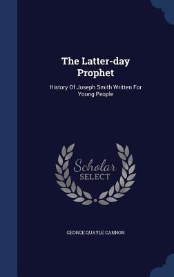 The Latter-Day Prophet: History of Joseph Smith Written for Young People - Cannon, George Quayle