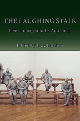 The Laughing Stalk: Live Comedy and Its Audiences - Batalion, Judy (Editor)